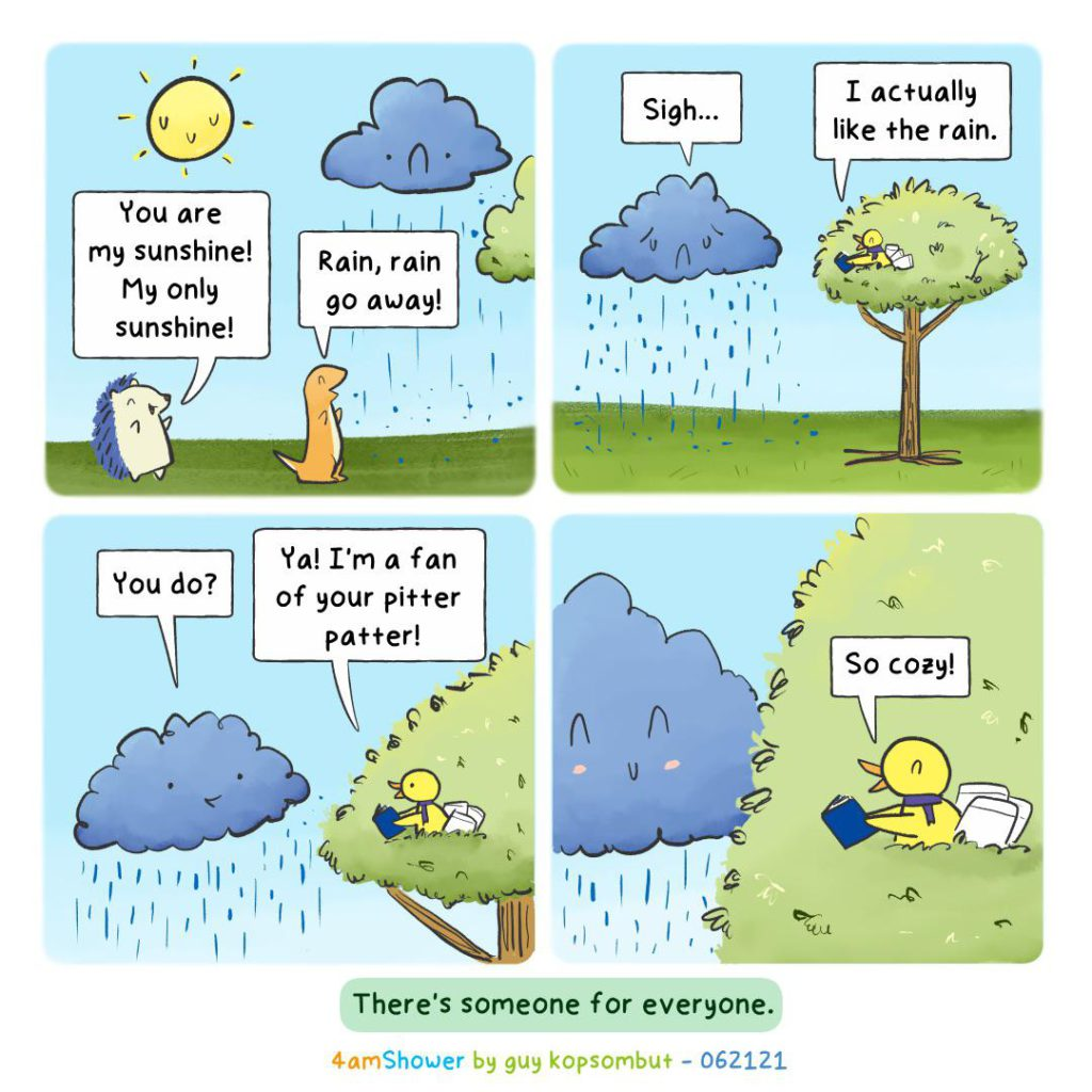 Comic, Shows personified hedgehog, and lizard on the ground a smiling sun and a sad rain cloud. Lizard says rain rain go away, hedgehog says you are my sunshine my only sunshine. Next pane rain cloud signs and bird in tree says I like the rain, next pane cloud asks you don? ya I'm a fan of your pitter patter, last frame rain cloud smiles at bird reading a book in a tree that says so cozy!